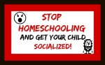 Stop homeschooling and get your child socialized!