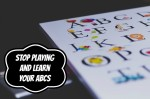 Stop Playing and Learn Your ABCs!