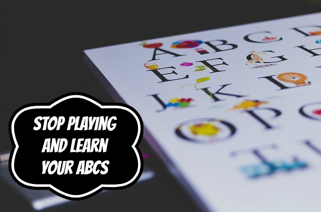 Stop Playing and Learn Your ABCs