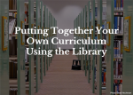 Putting together your own curriculum using the library