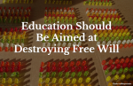 Education Should Be Aimed at Destroying Free Will.