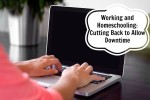 Working and Homeschooling:  Cutting Back to Allow Downtime