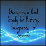 Designing a Unit Study for History, Geography, or Science