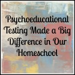 Psychoeducational Testing Made a Big Difference in Our Homeschool