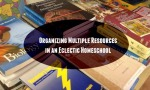 Organizing Multiple Resources in an Eclectic Homeschool