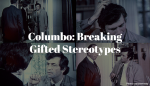 Columbo:  Breaking Gifted Stereotypes