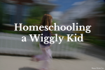 Homeschooling a Wiggly Kid