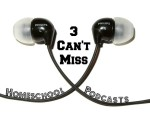 3 Can't Miss Homeschooling Podcasts