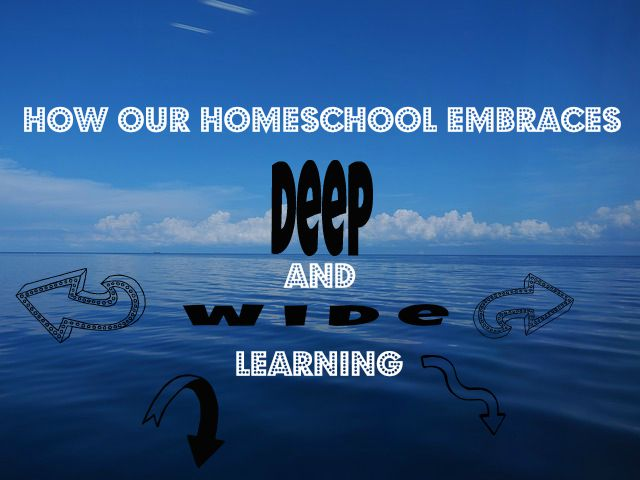 How Our Homeschool Embraces Deep and Wide Learning
