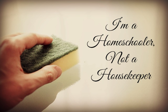 I'm a Homeschooler Not a Housekeeper