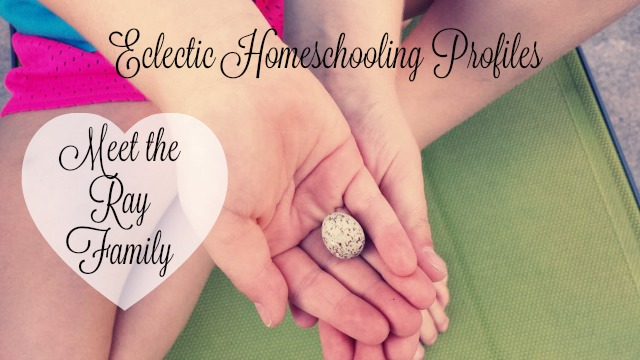 Eclectic Homeschooling Profiles Meet the Ray Family